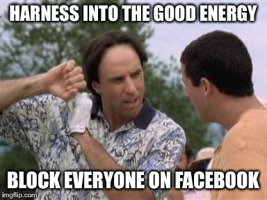 HARNESS INTO THE GOOD ENERGY BLOCK EVERYONE ON FACEBOOK | image tagged in happy gilmore | made w/ Imgflip meme maker