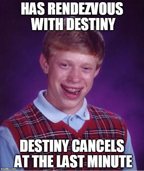 Bad Luck Brian Meme | HAS RENDEZVOUS WITH DESTINY DESTINY CANCELS AT THE LAST MINUTE | image tagged in memes,bad luck brian | made w/ Imgflip meme maker