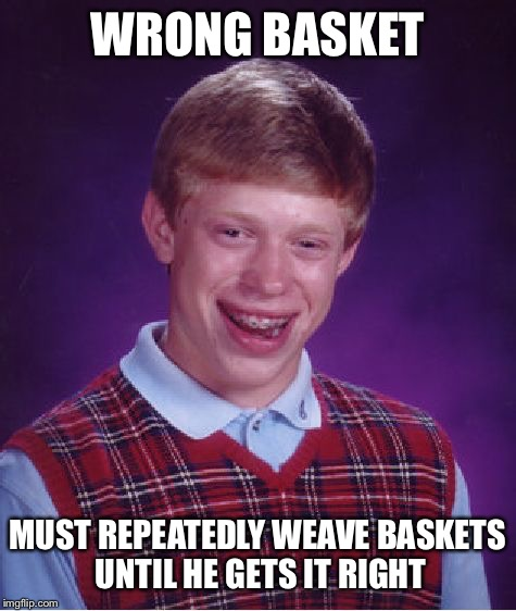 Bad Luck Brian Meme | WRONG BASKET MUST REPEATEDLY WEAVE BASKETS UNTIL HE GETS IT RIGHT | image tagged in memes,bad luck brian | made w/ Imgflip meme maker