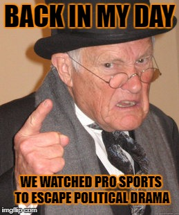 Spoiling everything they touch |  BACK IN MY DAY; WE WATCHED PRO SPORTS TO ESCAPE POLITICAL DRAMA | image tagged in back in my day,sjw,professional sports,nfl,take a knee,national anthem | made w/ Imgflip meme maker