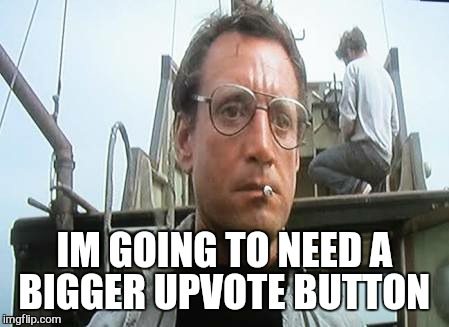 IM GOING TO NEED A BIGGER UPVOTE BUTTON | made w/ Imgflip meme maker