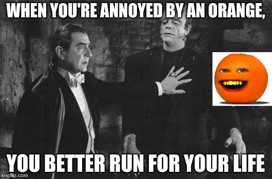 Dracula Frankenstein | WHEN YOU'RE ANNOYED BY AN ORANGE, YOU BETTER RUN FOR YOUR LIFE | image tagged in dracula frankenstein | made w/ Imgflip meme maker