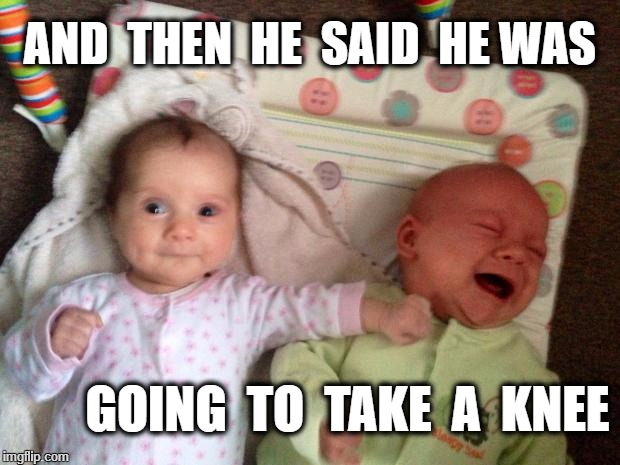 Battle of the Babies | AND  THEN  HE  SAID  HE WAS GOING  TO  TAKE  A  KNEE | image tagged in battle of the babies | made w/ Imgflip meme maker
