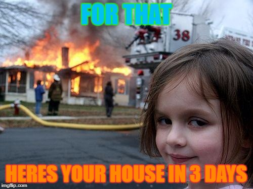 FOR THAT HERES YOUR HOUSE IN 3 DAYS | image tagged in memes,disaster girl | made w/ Imgflip meme maker