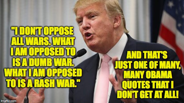 "Trump on war and obama | ""I DON'T OPPOSE ALL WARS. WHAT I AM OPPOSED TO IS A DUMB WAR. WHAT I AM OPPOSED TO IS A RASH WAR."" AND THAT'S JUST ONE OF MANY, MANY OBAMA Q 