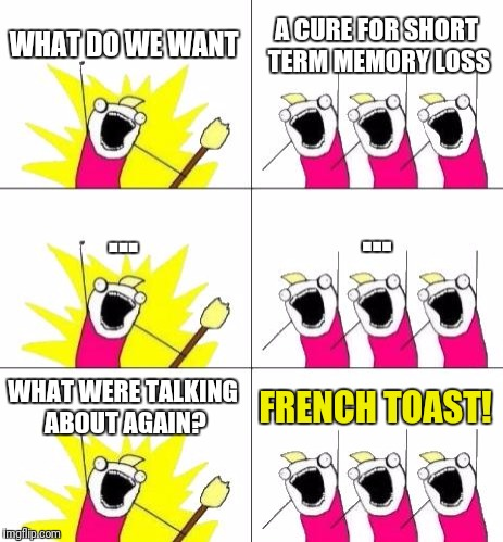 What Do We Want 3 Meme | WHAT DO WE WANT A CURE FOR SHORT TERM MEMORY LOSS ... ... WHAT WERE TALKING ABOUT AGAIN? FRENCH TOAST! | image tagged in memes,what do we want 3 | made w/ Imgflip meme maker