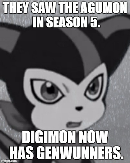 Digimon Week Day 2(P.S. Support Fusion.) | THEY SAW THE AGUMON IN SEASON 5. DIGIMON NOW HAS GENWUNNERS. | image tagged in first world problems impmon | made w/ Imgflip meme maker