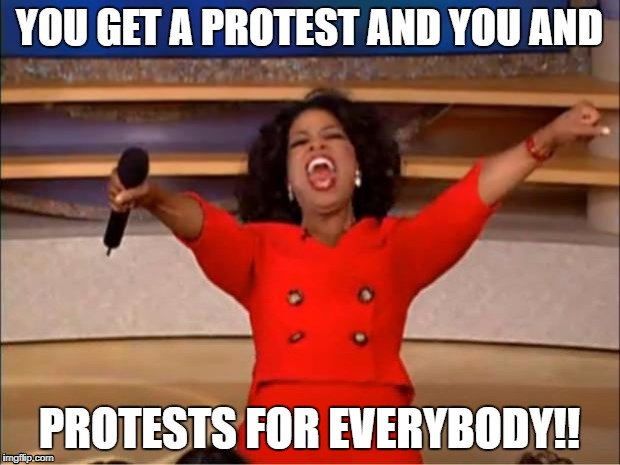 Oprah You Get A Meme | YOU GET A PROTEST AND YOU AND PROTESTS FOR EVERYBODY!! | image tagged in memes,oprah you get a | made w/ Imgflip meme maker