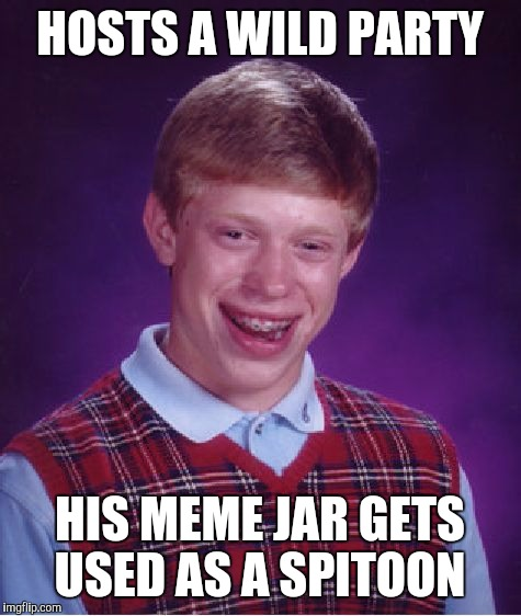 Bad Luck Brian Meme | HOSTS A WILD PARTY HIS MEME JAR GETS USED AS A SPITOON | image tagged in memes,bad luck brian | made w/ Imgflip meme maker