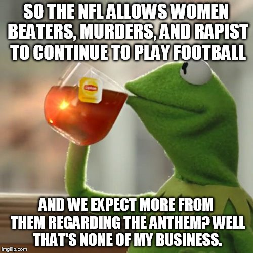 But Thats None Of My Business Meme | SO THE NFL ALLOWS WOMEN BEATERS, MURDERS, AND RAPIST TO CONTINUE TO PLAY FOOTBALL AND WE EXPECT MORE FROM THEM REGARDING THE ANTHEM? WELL TH | image tagged in memes,but thats none of my business,kermit the frog | made w/ Imgflip meme maker