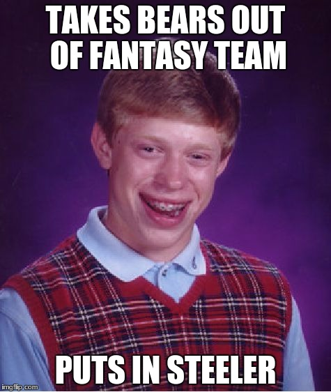 Bad Luck Brian | TAKES BEARS OUT OF FANTASY TEAM PUTS IN STEELER | image tagged in memes,bad luck brian | made w/ Imgflip meme maker