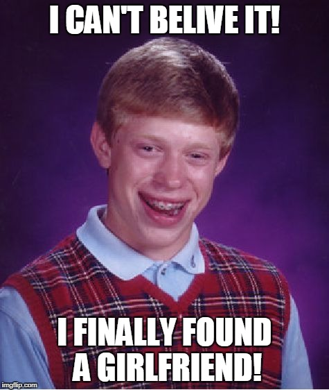 Bad Luck Brian Meme | I CAN'T BELIVE IT! I FINALLY FOUND A GIRLFRIEND! | image tagged in memes,bad luck brian | made w/ Imgflip meme maker