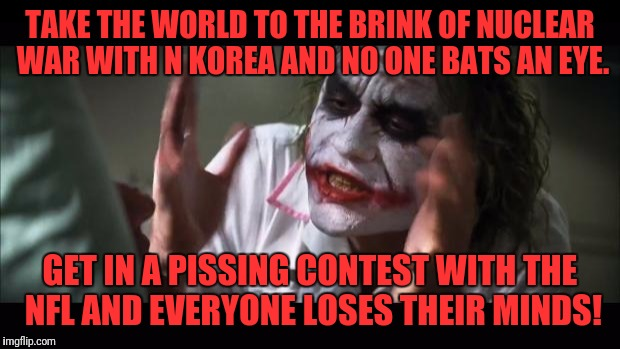 Americans have strange priorities | TAKE THE WORLD TO THE BRINK OF NUCLEAR WAR WITH N KOREA AND NO ONE BATS AN EYE. GET IN A PISSING CONTEST WITH THE NFL AND EVERYONE LOSES THE | image tagged in memes,and everybody loses their minds,nfl,korea,nuclear war,trump | made w/ Imgflip meme maker