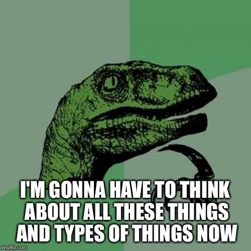 Philosoraptor Meme | I'M GONNA HAVE TO THINK ABOUT ALL THESE THINGS AND TYPES OF THINGS NOW | image tagged in memes,philosoraptor | made w/ Imgflip meme maker
