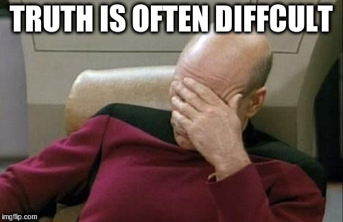 Captain Picard Facepalm Meme | TRUTH IS OFTEN DIFFCULT | image tagged in memes,captain picard facepalm | made w/ Imgflip meme maker