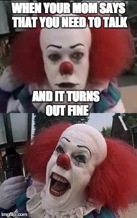 pennywise | WHEN YOUR MOM SAYS THAT YOU NEED TO TALK AND IT TURNS OUT FINE | image tagged in pennywise | made w/ Imgflip meme maker