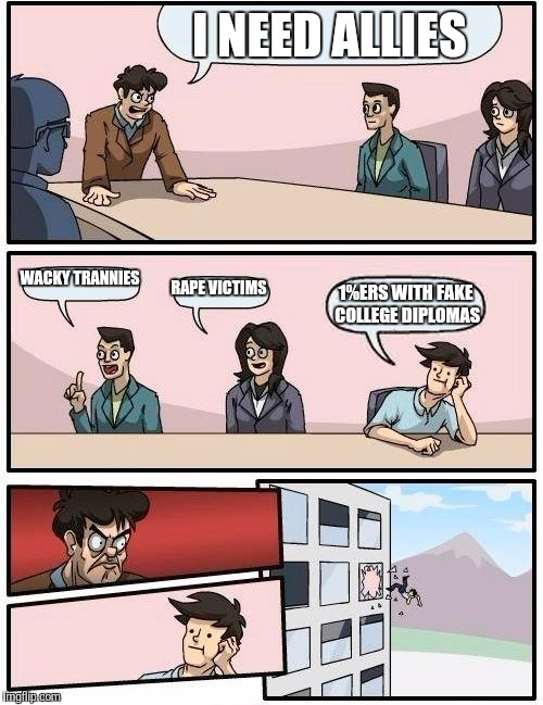Boardroom Meeting Suggestion Meme | I NEED ALLIES WACKY TRANNIES **PE VICTIMS 1%ERS WITH FAKE COLLEGE DIPLOMAS | image tagged in memes,boardroom meeting suggestion | made w/ Imgflip meme maker