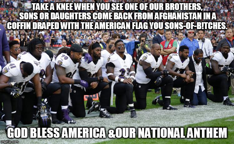NFL knee huggers | TAKE A KNEE WHEN YOU SEE ONE OF OUR BROTHERS, SONS OR DAUGHTERS COME BACK FROM AFGHANISTAN IN A COFFIN DRAPED WITH THE AMERICAN FLAG YOU SON | image tagged in nfl | made w/ Imgflip meme maker
