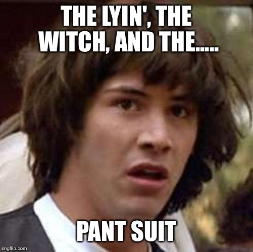 Conspiracy Keanu Meme | THE LYIN', THE WITCH, AND THE..... PANT SUIT | image tagged in memes,conspiracy keanu | made w/ Imgflip meme maker