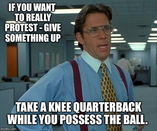 That Would Be Great Meme | IF YOU WANT TO REALLY PROTEST - GIVE SOMETHING UP TAKE A KNEE QUARTERBACK WHILE YOU POSSESS THE BALL. | image tagged in memes,that would be great | made w/ Imgflip meme maker