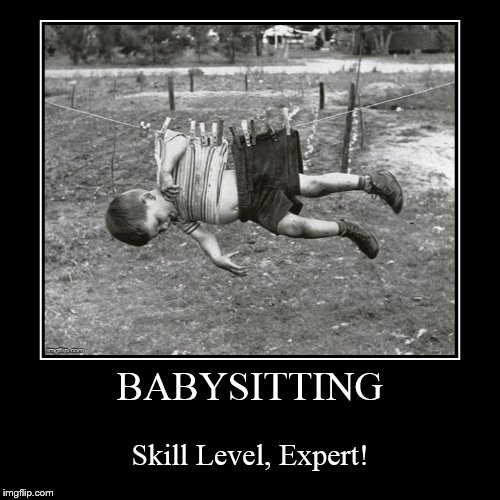How to facilitate an exhausting job! | BABYSITTING | Skill Level, Expert! | image tagged in funny,demotivationals,babysitter,skill level,expert,funny meme | made w/ Imgflip demotivational maker