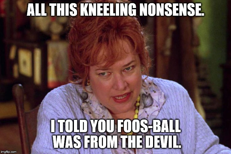 Foos-Ball | ALL THIS KNEELING NONSENSE. I TOLD YOU FOOS-BALL WAS FROM THE DEVIL. | image tagged in kneeling,football | made w/ Imgflip meme maker