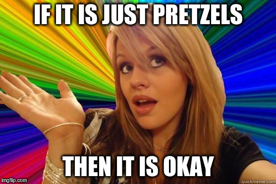 IF IT IS JUST PRETZELS THEN IT IS OKAY | made w/ Imgflip meme maker
