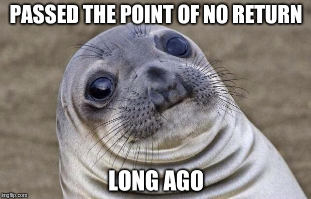 Awkward Moment Sealion Meme | PASSED THE POINT OF NO RETURN LONG AGO | image tagged in memes,awkward moment sealion | made w/ Imgflip meme maker