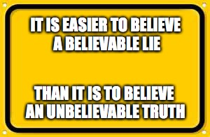 Blank Yellow Sign | IT IS EASIER TO BELIEVE A BELIEVABLE LIE THAN IT IS TO BELIEVE AN UNBELIEVABLE TRUTH | image tagged in memes,blank yellow sign | made w/ Imgflip meme maker