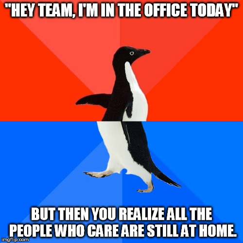 "The drawbacks of being on a team that works from home. | ""HEY TEAM, I'M IN THE OFFICE TODAY"" BUT THEN YOU REALIZE ALL THE PEOPLE WHO CARE ARE STILL AT HOME. 