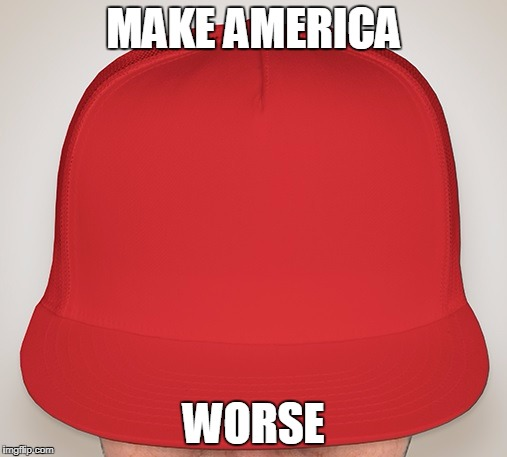Trump Hat | MAKE AMERICA WORSE | image tagged in trump hat | made w/ Imgflip meme maker