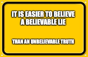 Blank Yellow Sign Meme | IT IS EASIER TO BELIEVE A BELIEVABLE LIE THAN AN UNBELIEVABLE TRUTH | image tagged in memes,blank yellow sign | made w/ Imgflip meme maker