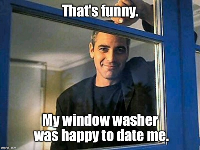 That's funny. My window washer was happy to date me. | made w/ Imgflip meme maker