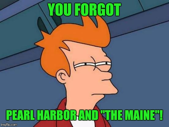 "Futurama Fry Meme | YOU FORGOT PEARL HARBOR AND ""THE MAINE""! 