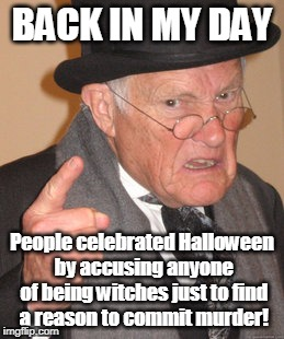 That's Dark, Grandpa |  BACK IN MY DAY; People celebrated Halloween by accusing anyone of being witches just to find a reason to commit murder! | image tagged in memes,back in my day,halloween | made w/ Imgflip meme maker