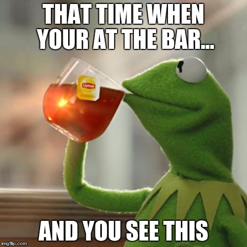 But Thats None Of My Business Meme | THAT TIME WHEN YOUR AT THE BAR... AND YOU SEE THIS | image tagged in memes,but thats none of my business,kermit the frog | made w/ Imgflip meme maker