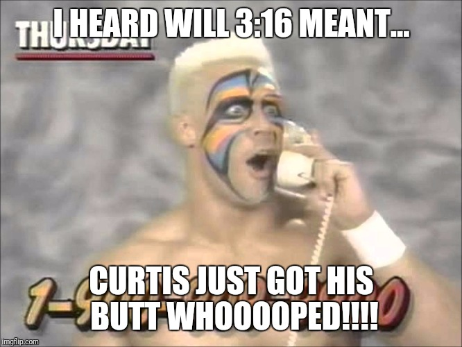 wrestling before  | I HEARD WILL 3:16 MEANT... CURTIS JUST GOT HIS BUTT WHOOOOPED!!!! | image tagged in wrestling before | made w/ Imgflip meme maker