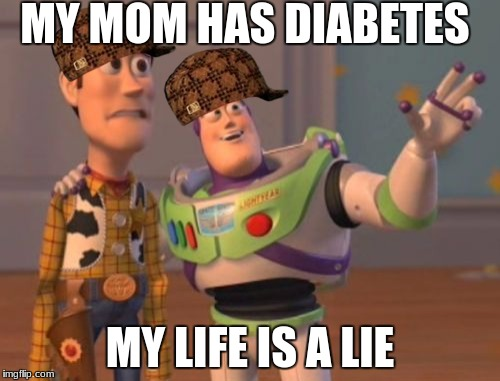 X, X Everywhere Meme | MY MOM HAS DIABETES MY LIFE IS A LIE | image tagged in memes,x x everywhere,scumbag | made w/ Imgflip meme maker