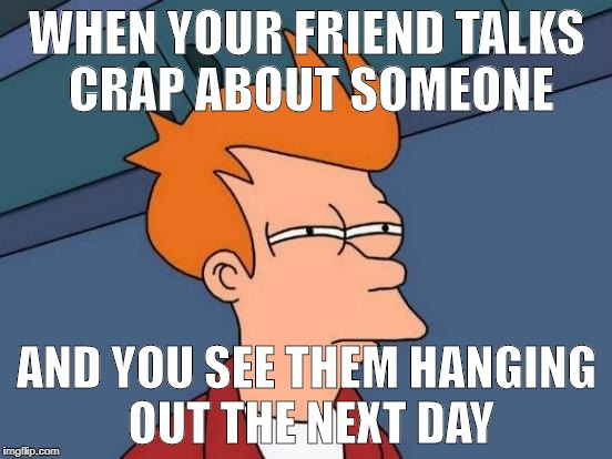 Futurama Fry Meme | WHEN YOUR FRIEND TALKS CRAP ABOUT SOMEONE AND YOU SEE THEM HANGING OUT THE NEXT DAY | image tagged in memes,futurama fry | made w/ Imgflip meme maker