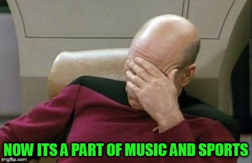 Captain Picard Facepalm Meme | NOW ITS A PART OF MUSIC AND SPORTS | image tagged in memes,captain picard facepalm | made w/ Imgflip meme maker