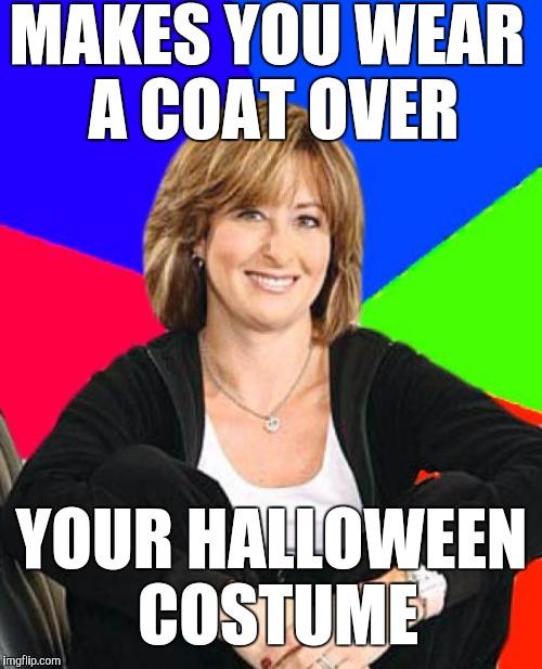 MAKES YOU WEAR A COAT OVER YOUR HALLOWEEN COSTUME | made w/ Imgflip meme maker