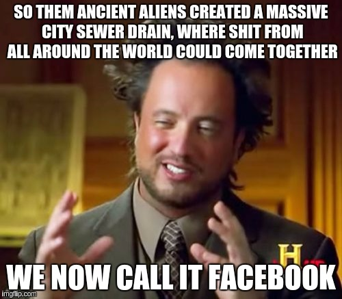 The REAL Mark Zuckerburg... | SO THEM ANCIENT ALIENS CREATED A MASSIVE CITY SEWER DRAIN, WHERE SHIT FROM ALL AROUND THE WORLD COULD COME TOGETHER WE NOW CALL IT FACEBOOK | image tagged in memes,ancient aliens,facebook | made w/ Imgflip meme maker