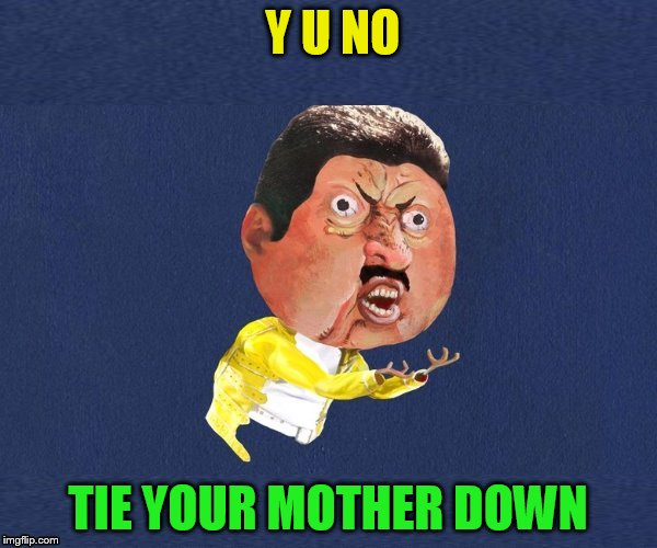 Y U No Freddy Mercury | Y U NO TIE YOUR MOTHER DOWN | image tagged in y u no freddy mercury | made w/ Imgflip meme maker