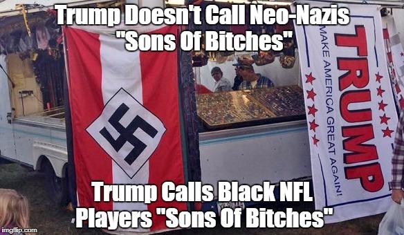 "Trump Calls Black Men ""Sons Of Bitches"" | Trump Doesn't Call Neo-Nazis ""Sons Of B**ches"" Trump Calls Black NFL Players ""Sons Of B**ches"" | image tagged in deplorable donald,despicable donald,dishonorable donald,despotic donald,hateful donald,pompous donald | made w/ Imgflip meme maker"