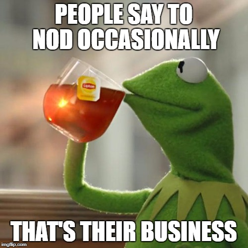 But Thats None Of My Business Meme | PEOPLE SAY TO NOD OCCASIONALLY THAT'S THEIR BUSINESS | image tagged in memes,but thats none of my business,kermit the frog | made w/ Imgflip meme maker