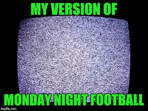 From a lifelong Dallas Cowboys fan! | MY VERSION OF MONDAY NIGHT FOOTBALL | image tagged in static,no nfl,boycott,no blm,kneel | made w/ Imgflip meme maker
