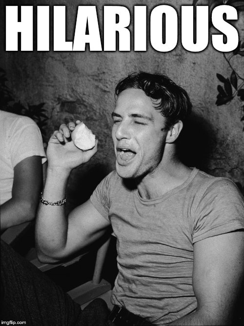 Brando | HILARIOUS | image tagged in brando | made w/ Imgflip meme maker
