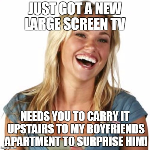 Friend Zone Fiona | JUST GOT A NEW LARGE SCREEN TV NEEDS YOU TO CARRY IT UPSTAIRS TO MY BOYFRIENDS APARTMENT TO SURPRISE HIM! | image tagged in memes,friend zone fiona | made w/ Imgflip meme maker