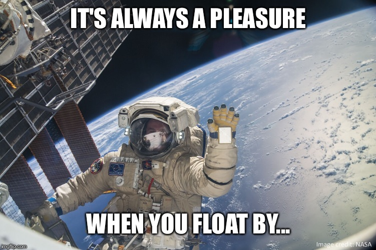 IT'S ALWAYS A PLEASURE WHEN YOU FLOAT BY... | made w/ Imgflip meme maker