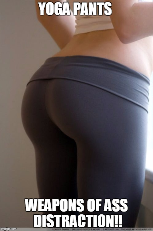 YOGA PANTS WEAPONS OF ASS DISTRACTION!! | image tagged in yoga pants | made w/ Imgflip meme maker